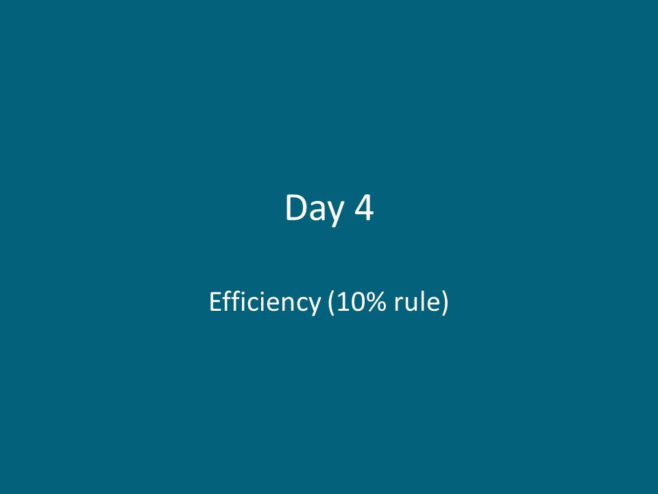 Day 4 Efficiency (10% rule)