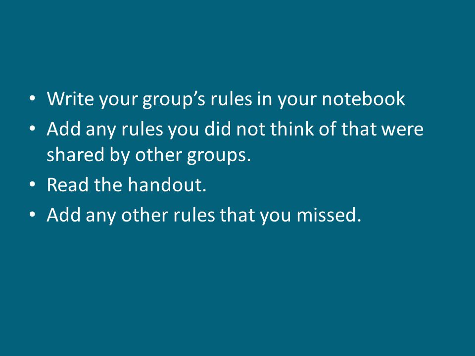 Write your group's rules in your notebook Add any rules you did not think of that were shared by other groups.