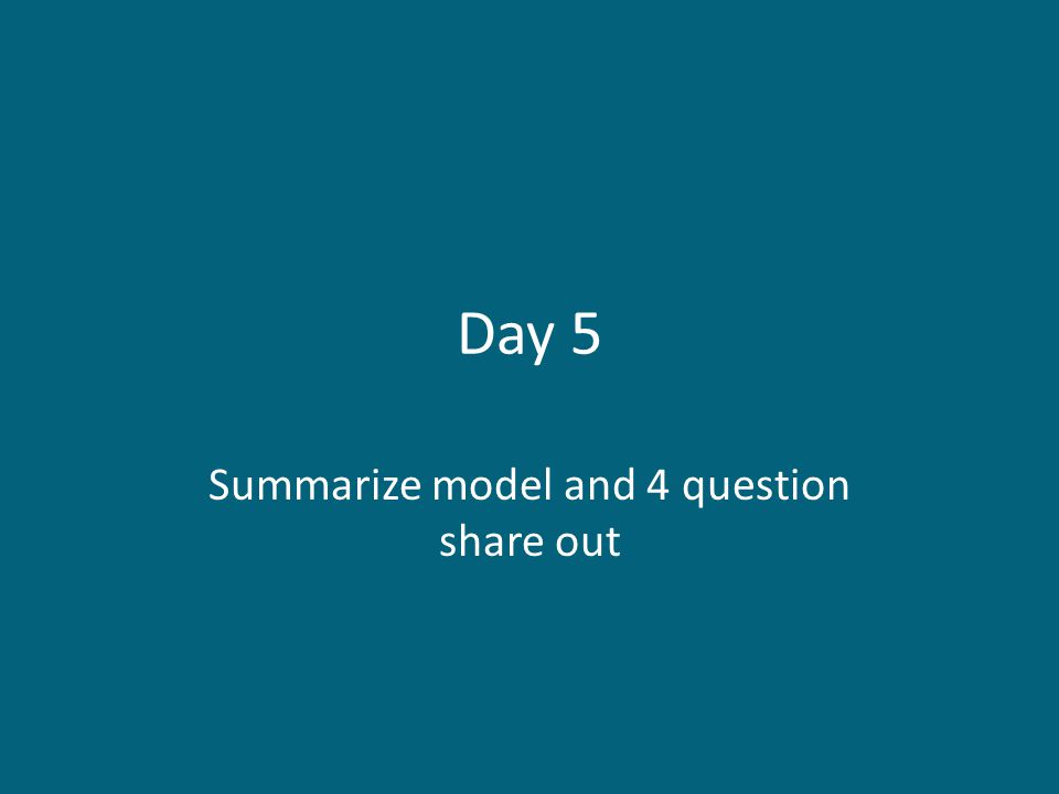 Day 5 Summarize model and 4 question share out