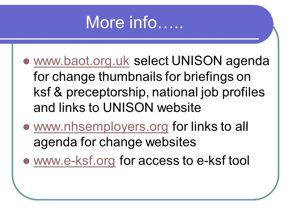 More info….. www.baot.org.uk select UNISON agenda for change thumbnails for briefings on ksf & preceptorship, national job profiles and links to UNISO