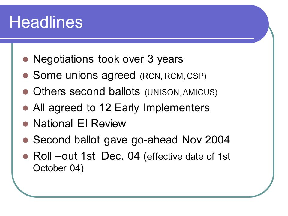 Headlines Negotiations took over 3 years Some unions agreed (RCN, RCM, CSP) Others second ballots (UNISON, AMICUS) All agreed to 12 Early Implementers National EI Review Second ballot gave go-ahead Nov 2004 Roll –out 1st Dec.