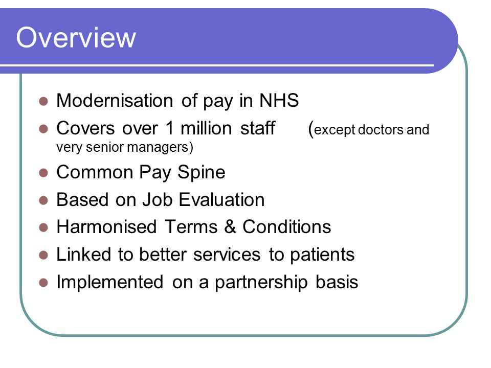 Overview Modernisation of pay in NHS Covers over 1 million staff ( except doctors and very senior managers) Common Pay Spine Based on Job Evaluation Harmonised Terms & Conditions Linked to better services to patients Implemented on a partnership basis