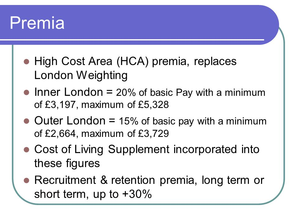 Premia High Cost Area (HCA) premia, replaces London Weighting Inner London = 20% of basic Pay with a minimum of £3,197, maximum of £5,328 Outer London = 15% of basic pay with a minimum of £2,664, maximum of £3,729 Cost of Living Supplement incorporated into these figures Recruitment & retention premia, long term or short term, up to +30%