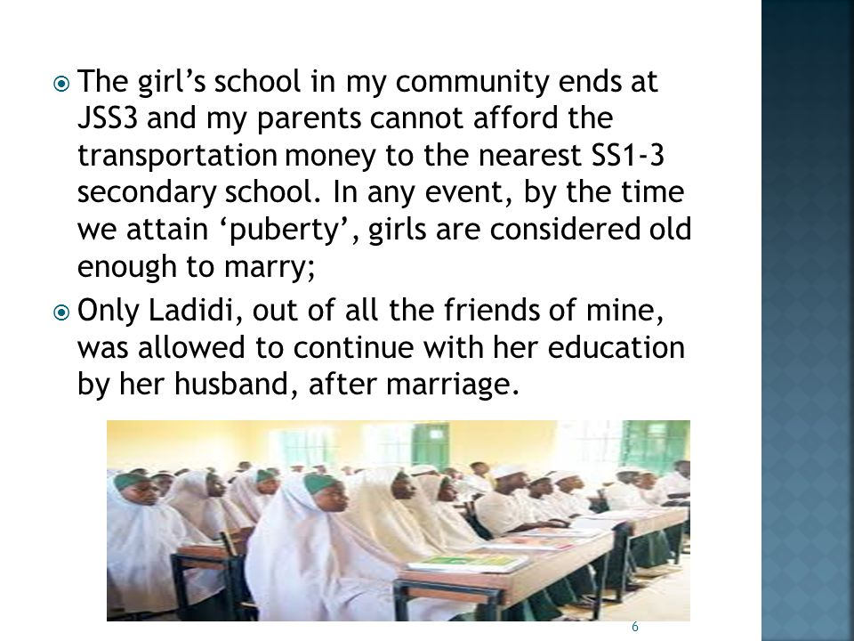  The girl's school in my community ends at JSS3 and my parents cannot afford the transportation money to the nearest SS1-3 secondary school.