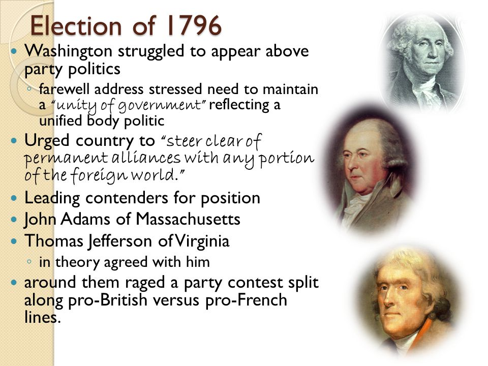 Election of 1796 Washington struggled to appear above party politics ◦ farewell address stressed need to maintain a unity of government reflecting a unified body politic Urged country to steer clear of permanent alliances with any portion of the foreign world. Leading contenders for position John Adams of Massachusetts Thomas Jefferson of Virginia ◦ in theory agreed with him around them raged a party contest split along pro-British versus pro-French lines.