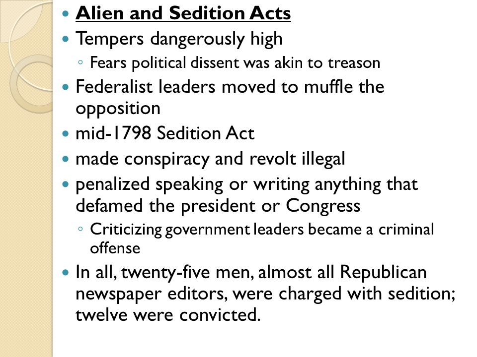 Alien and Sedition Acts Tempers dangerously high ◦ Fears political dissent was akin to treason Federalist leaders moved to muffle the opposition mid-1798 Sedition Act made conspiracy and revolt illegal penalized speaking or writing anything that defamed the president or Congress ◦ Criticizing government leaders became a criminal offense In all, twenty-five men, almost all Republican newspaper editors, were charged with sedition; twelve were convicted.