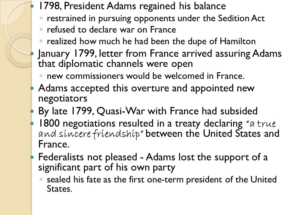 1798, President Adams regained his balance ◦ restrained in pursuing opponents under the Sedition Act ◦ refused to declare war on France ◦ realized how much he had been the dupe of Hamilton January 1799, letter from France arrived assuring Adams that diplomatic channels were open ◦ new commissioners would be welcomed in France.