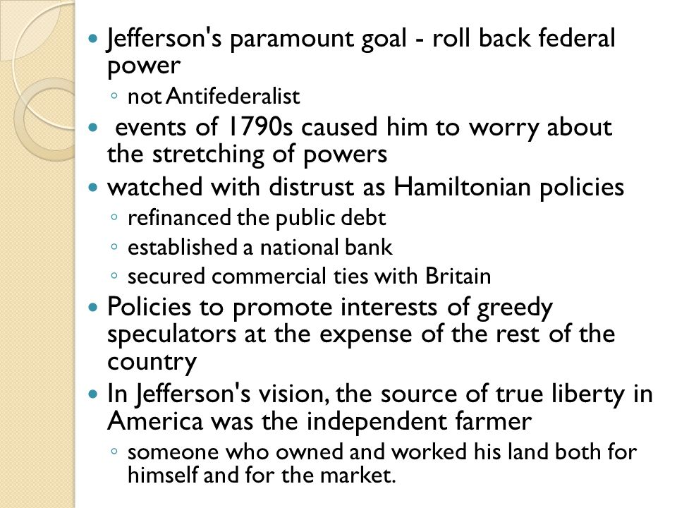 Jefferson s paramount goal - roll back federal power ◦ not Antifederalist events of 1790s caused him to worry about the stretching of powers watched with distrust as Hamiltonian policies ◦ refinanced the public debt ◦ established a national bank ◦ secured commercial ties with Britain Policies to promote interests of greedy speculators at the expense of the rest of the country In Jefferson s vision, the source of true liberty in America was the independent farmer ◦ someone who owned and worked his land both for himself and for the market.
