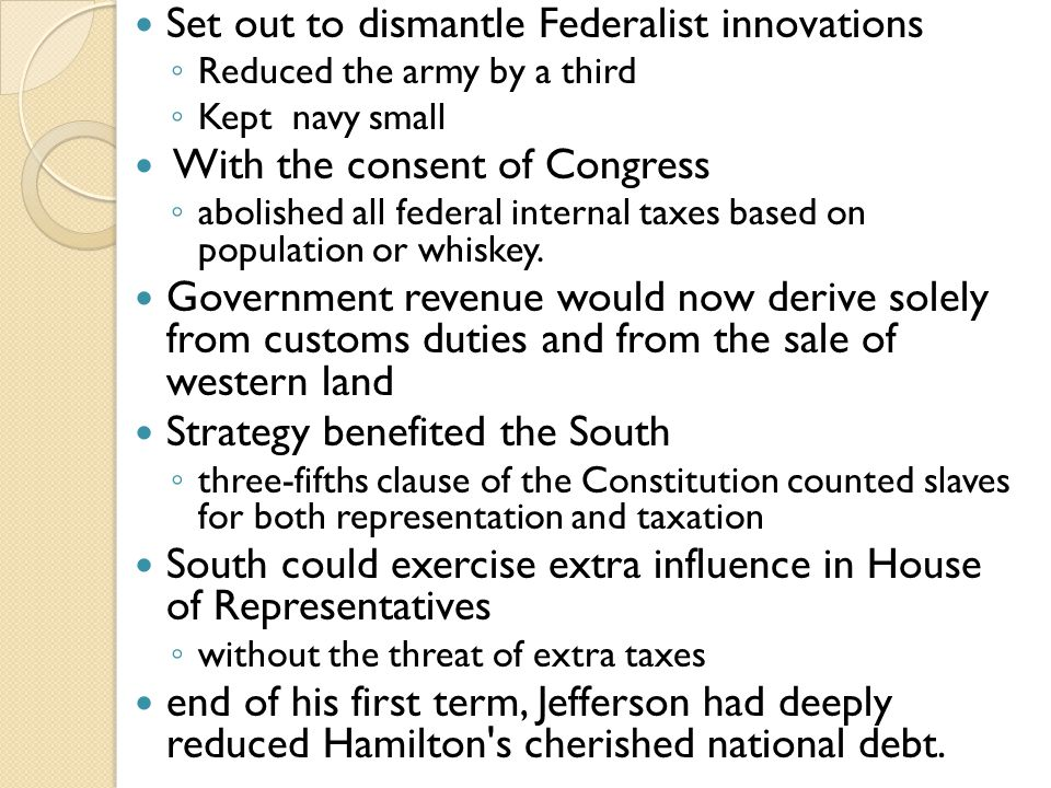Set out to dismantle Federalist innovations ◦ Reduced the army by a third ◦ Kept navy small With the consent of Congress ◦ abolished all federal internal taxes based on population or whiskey.