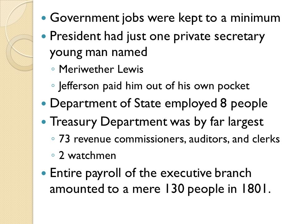 Government jobs were kept to a minimum President had just one private secretary young man named ◦ Meriwether Lewis ◦ Jefferson paid him out of his own pocket Department of State employed 8 people Treasury Department was by far largest ◦ 73 revenue commissioners, auditors, and clerks ◦ 2 watchmen Entire payroll of the executive branch amounted to a mere 130 people in 1801.