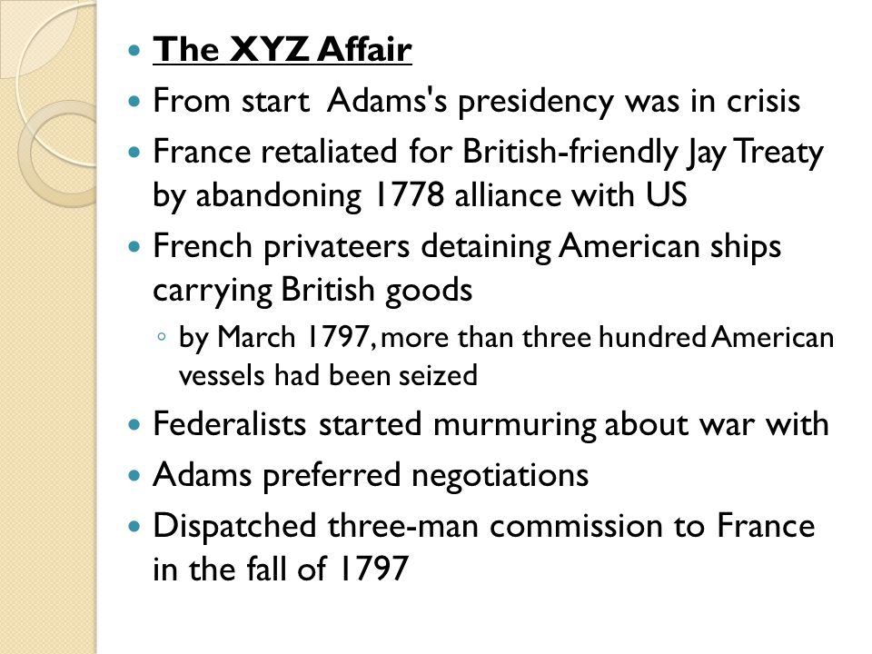 The XYZ Affair From start Adams s presidency was in crisis France retaliated for British-friendly Jay Treaty by abandoning 1778 alliance with US French privateers detaining American ships carrying British goods ◦ by March 1797, more than three hundred American vessels had been seized Federalists started murmuring about war with Adams preferred negotiations Dispatched three-man commission to France in the fall of 1797