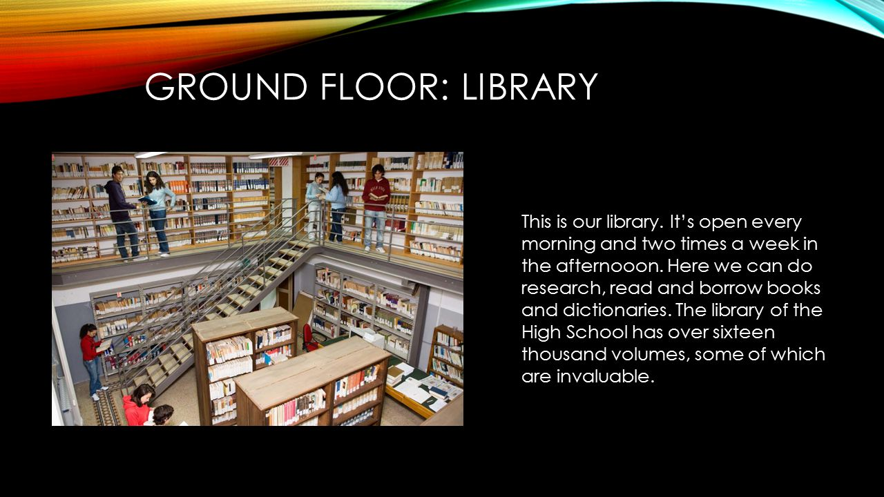 GROUND FLOOR: LIBRARY This is our library. It's open every morning and two times a week in the afternooon. Here we can do research, read and borrow bo