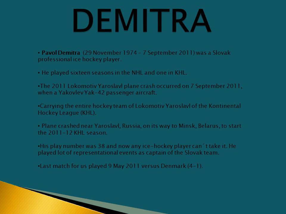Pavol Demitra (29 November 1974 – 7 September 2011) was a Slovak professional ice hockey player.
