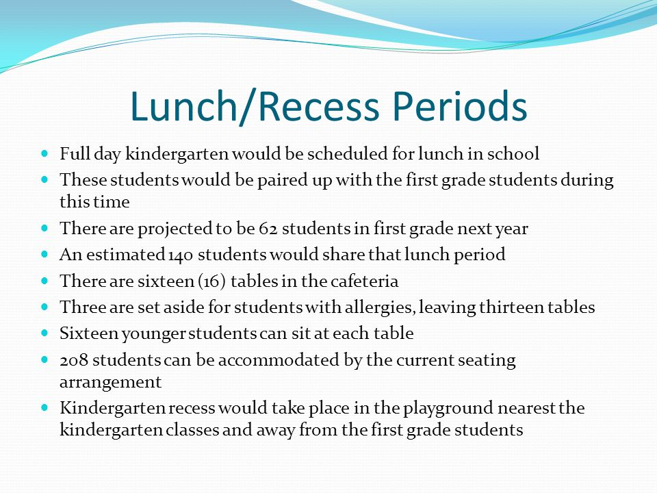 Lunch/Recess Periods Full day kindergarten would be scheduled for lunch in school These students would be paired up with the first grade students during this time There are projected to be 62 students in first grade next year An estimated 140 students would share that lunch period There are sixteen (16) tables in the cafeteria Three are set aside for students with allergies, leaving thirteen tables Sixteen younger students can sit at each table 208 students can be accommodated by the current seating arrangement Kindergarten recess would take place in the playground nearest the kindergarten classes and away from the first grade students