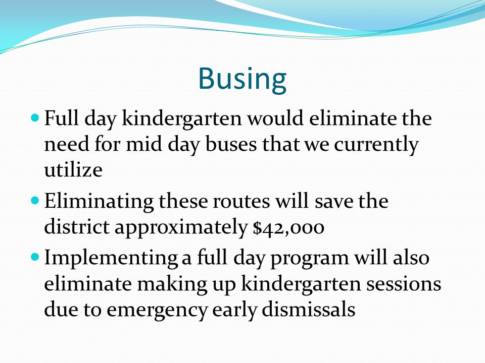 Busing Full day kindergarten would eliminate the need for mid day buses that we currently utilize Eliminating these routes will save the district approximately $42,000 Implementing a full day program will also eliminate making up kindergarten sessions due to emergency early dismissals
