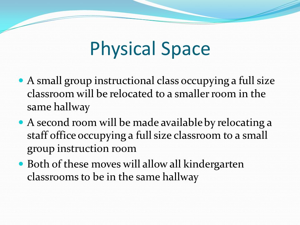 Physical Space A small group instructional class occupying a full size classroom will be relocated to a smaller room in the same hallway A second room will be made available by relocating a staff office occupying a full size classroom to a small group instruction room Both of these moves will allow all kindergarten classrooms to be in the same hallway