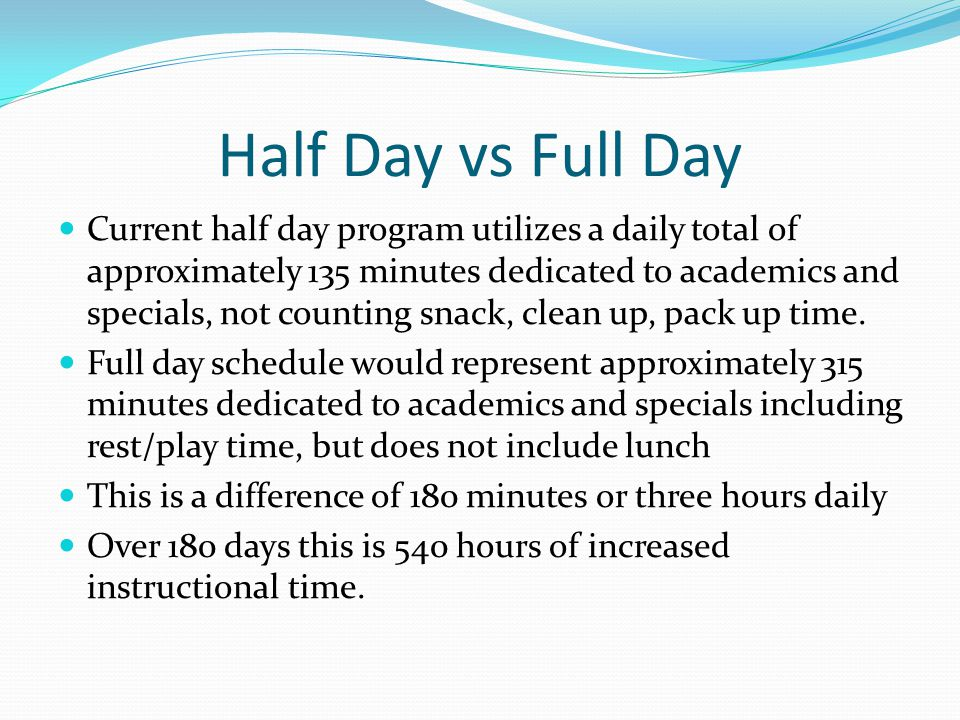 Half Day vs Full Day Current half day program utilizes a daily total of approximately 135 minutes dedicated to academics and specials, not counting sn