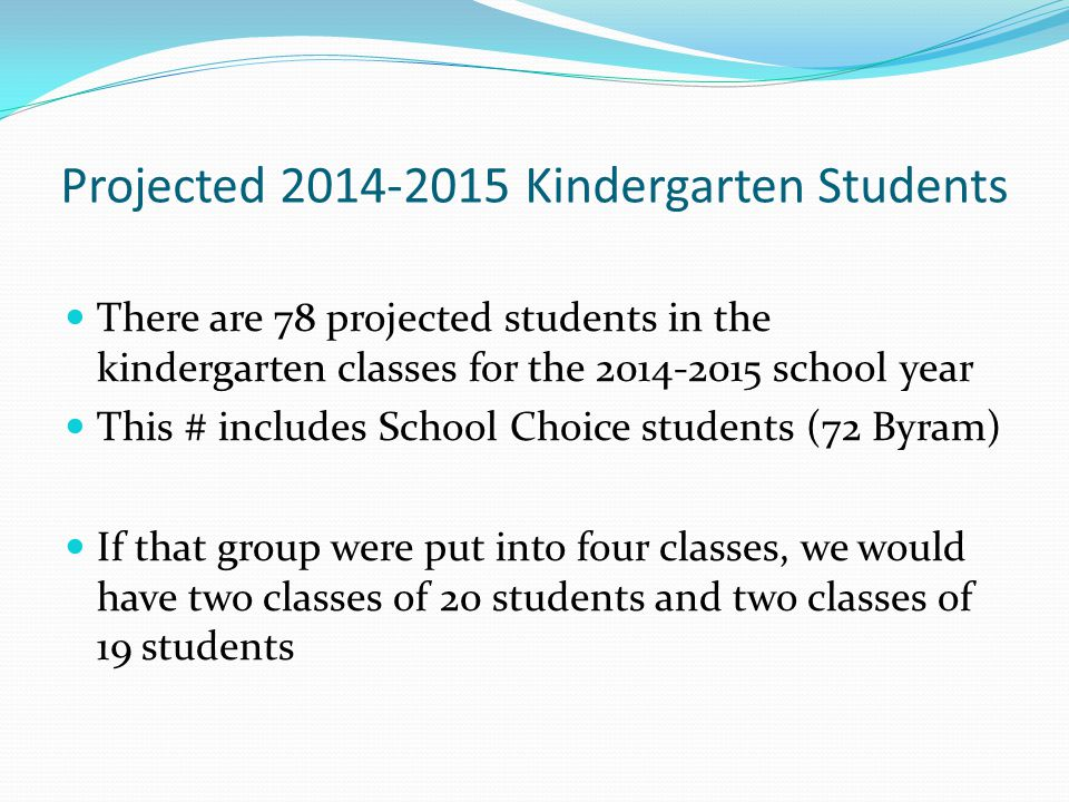 Projected 2014-2015 Kindergarten Students There are 78 projected students in the kindergarten classes for the 2014-2015 school year This # includes School Choice students (72 Byram) If that group were put into four classes, we would have two classes of 20 students and two classes of 19 students