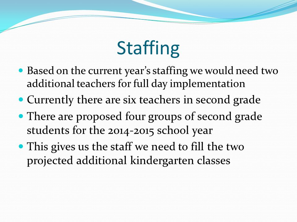 Based on the current year's staffing we would need two additional teachers for full day implementation Currently there are six teachers in second grade There are proposed four groups of second grade students for the 2014-2015 school year This gives us the staff we need to fill the two projected additional kindergarten classes Staffing