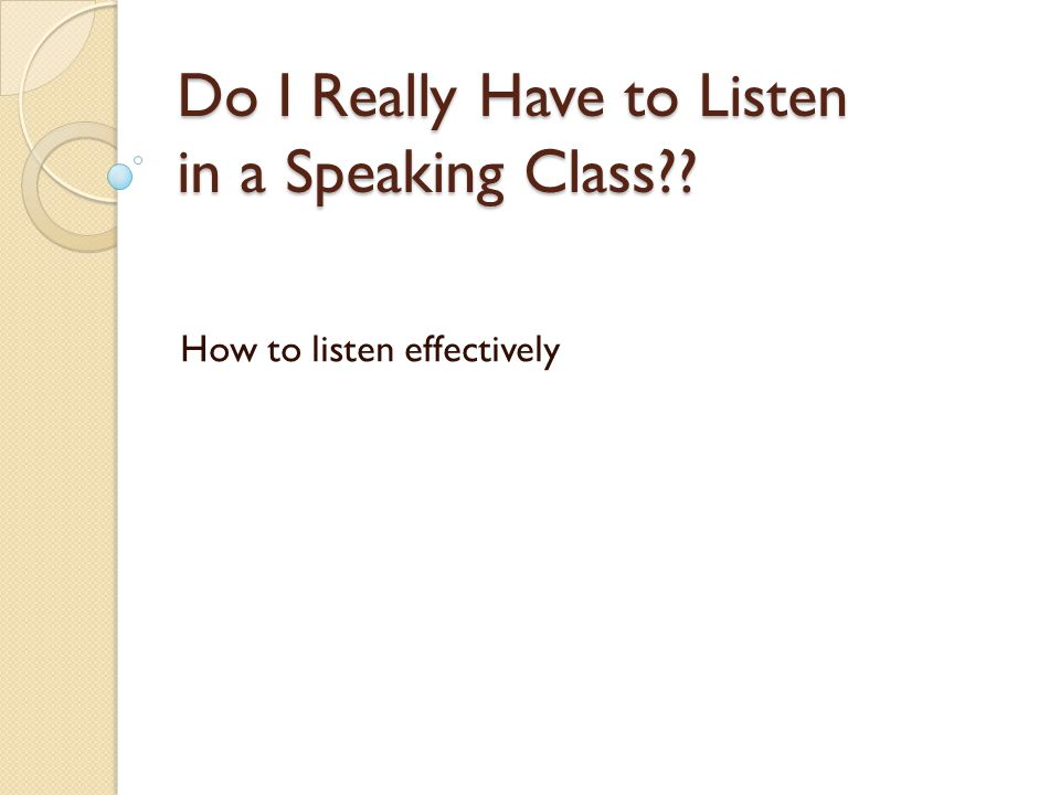 Do I Really Have to Listen in a Speaking Class?? How to listen effectively