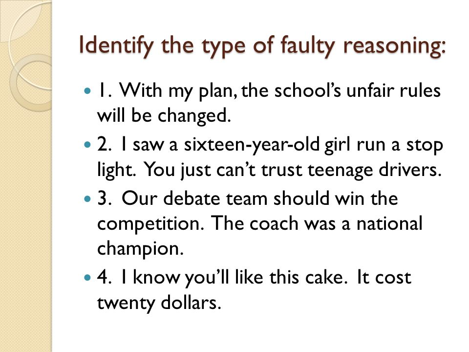 Identify the type of faulty reasoning: 1. With my plan, the school's unfair rules will be changed. 2. I saw a sixteen-year-old girl run a stop light.