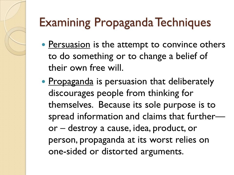 Examining Propaganda Techniques Persuasion is the attempt to convince others to do something or to change a belief of their own free will. Propaganda
