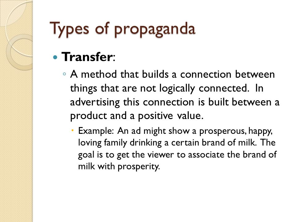 Types of propaganda Transfer: ◦ A method that builds a connection between things that are not logically connected. In advertising this connection is b