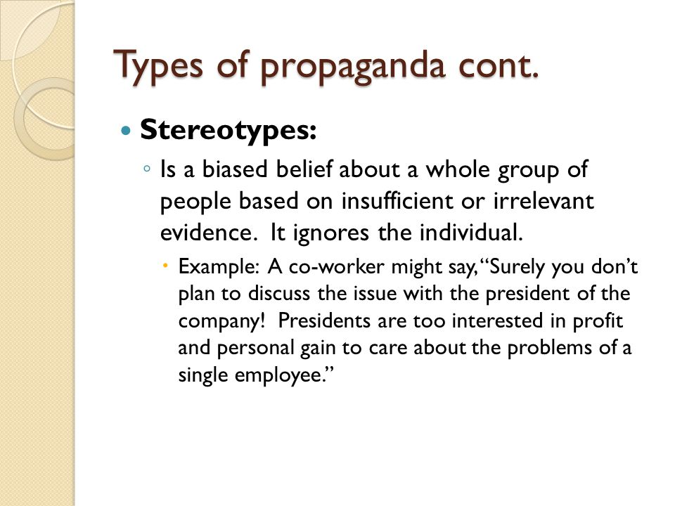 Types of propaganda cont. Stereotypes: ◦ Is a biased belief about a whole group of people based on insufficient or irrelevant evidence. It ignores the