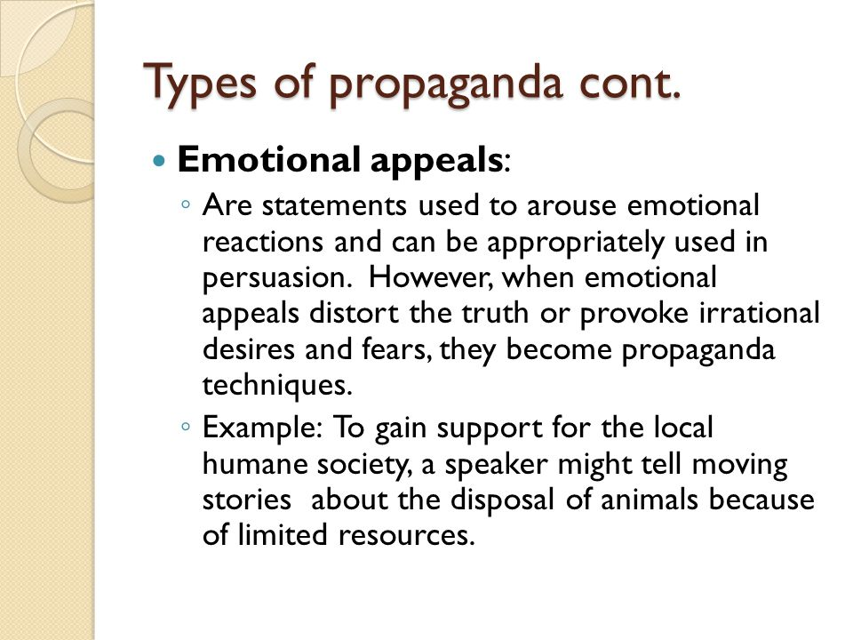 Types of propaganda cont. Emotional appeals: ◦ Are statements used to arouse emotional reactions and can be appropriately used in persuasion. However,
