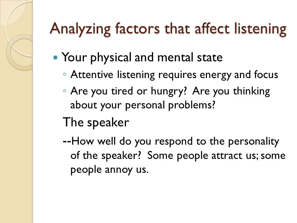 Analyzing factors that affect listening Your physical and mental state ◦ Attentive listening requires energy and focus ◦ Are you tired or hungry? Are