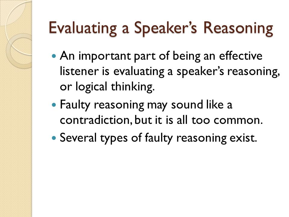 Evaluating a Speaker's Reasoning An important part of being an effective listener is evaluating a speaker's reasoning, or logical thinking. Faulty rea