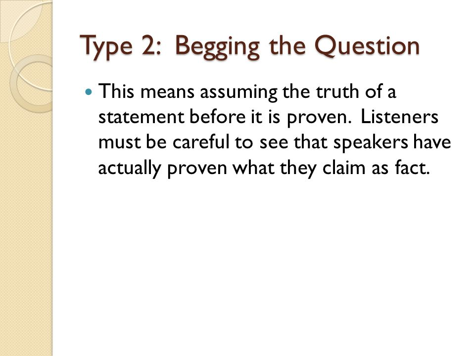 Type 2: Begging the Question This means assuming the truth of a statement before it is proven. Listeners must be careful to see that speakers have act