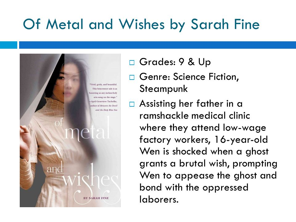 Of Metal and Wishes by Sarah Fine  Grades: 9 & Up  Genre: Science Fiction, Steampunk  Assisting her father in a ramshackle medical clinic where they attend low-wage factory workers, 16-year-old Wen is shocked when a ghost grants a brutal wish, prompting Wen to appease the ghost and bond with the oppressed laborers.