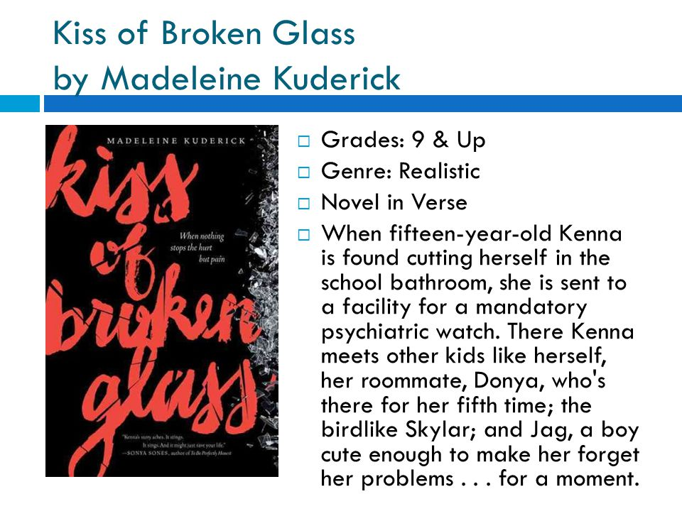 Kiss of Broken Glass by Madeleine Kuderick  Grades: 9 & Up  Genre: Realistic  Novel in Verse  When fifteen-year-old Kenna is found cutting herself in the school bathroom, she is sent to a facility for a mandatory psychiatric watch.