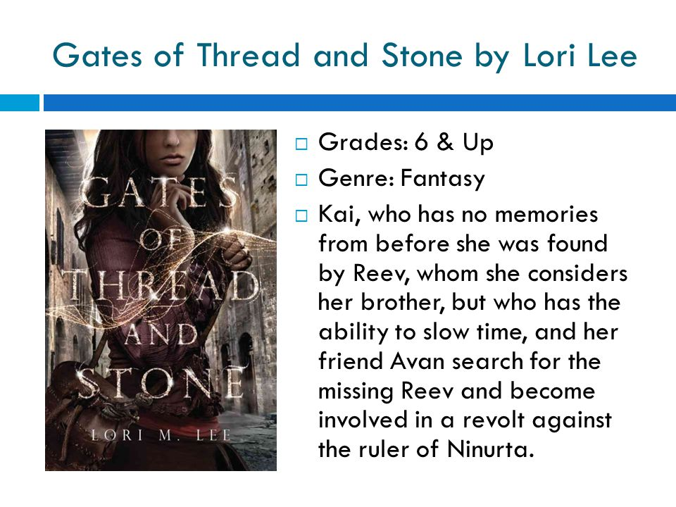 Gates of Thread and Stone by Lori Lee  Grades: 6 & Up  Genre: Fantasy  Kai, who has no memories from before she was found by Reev, whom she considers her brother, but who has the ability to slow time, and her friend Avan search for the missing Reev and become involved in a revolt against the ruler of Ninurta.