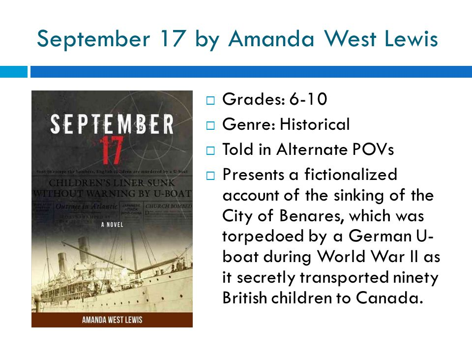 September 17 by Amanda West Lewis  Grades: 6-10  Genre: Historical  Told in Alternate POVs  Presents a fictionalized account of the sinking of the City of Benares, which was torpedoed by a German U- boat during World War II as it secretly transported ninety British children to Canada.