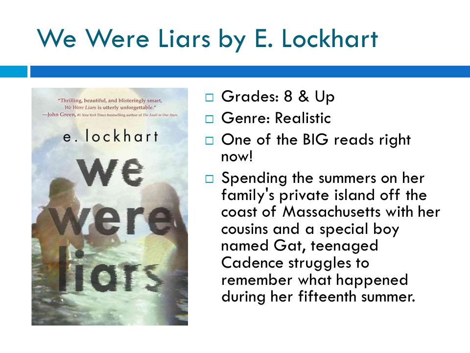 We Were Liars by E. Lockhart  Grades: 8 & Up  Genre: Realistic  One of the BIG reads right now.