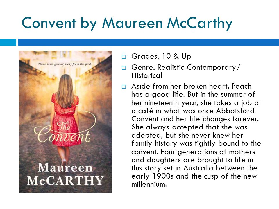 Convent by Maureen McCarthy  Grades: 10 & Up  Genre: Realistic Contemporary/ Historical  Aside from her broken heart, Peach has a good life.