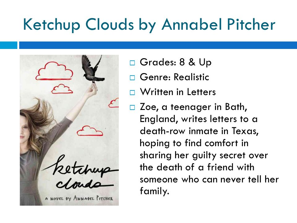 Ketchup Clouds by Annabel Pitcher  Grades: 8 & Up  Genre: Realistic  Written in Letters  Zoe, a teenager in Bath, England, writes letters to a death-row inmate in Texas, hoping to find comfort in sharing her guilty secret over the death of a friend with someone who can never tell her family.