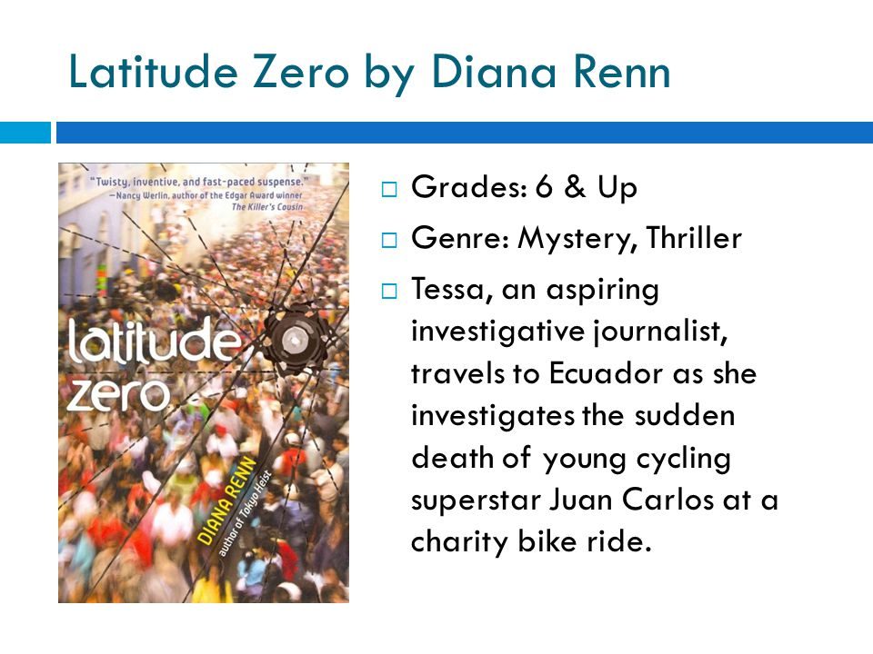 Latitude Zero by Diana Renn  Grades: 6 & Up  Genre: Mystery, Thriller  Tessa, an aspiring investigative journalist, travels to Ecuador as she investigates the sudden death of young cycling superstar Juan Carlos at a charity bike ride.