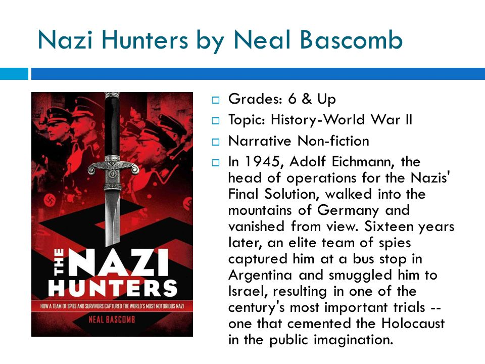 Nazi Hunters by Neal Bascomb  Grades: 6 & Up  Topic: History-World War II  Narrative Non-fiction  In 1945, Adolf Eichmann, the head of operations for the Nazis Final Solution, walked into the mountains of Germany and vanished from view.
