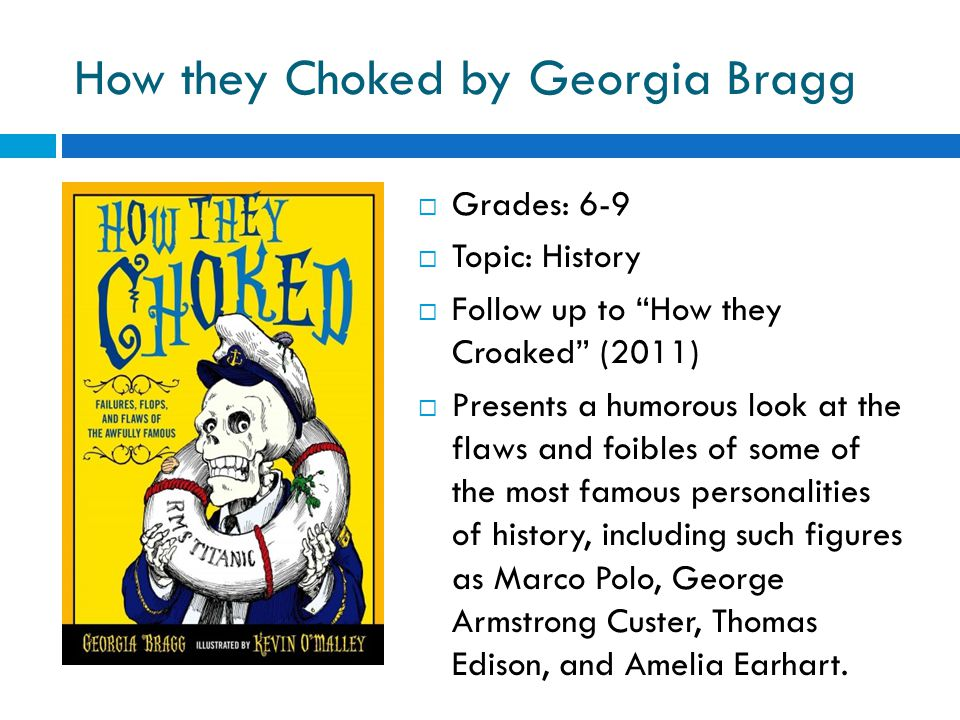 How they Choked by Georgia Bragg  Grades: 6-9  Topic: History  Follow up to How they Croaked (2011)  Presents a humorous look at the flaws and foibles of some of the most famous personalities of history, including such figures as Marco Polo, George Armstrong Custer, Thomas Edison, and Amelia Earhart.