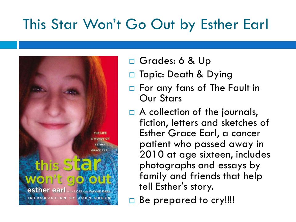 This Star Won't Go Out by Esther Earl  Grades: 6 & Up  Topic: Death & Dying  For any fans of The Fault in Our Stars  A collection of the journals, fiction, letters and sketches of Esther Grace Earl, a cancer patient who passed away in 2010 at age sixteen, includes photographs and essays by family and friends that help tell Esther s story.