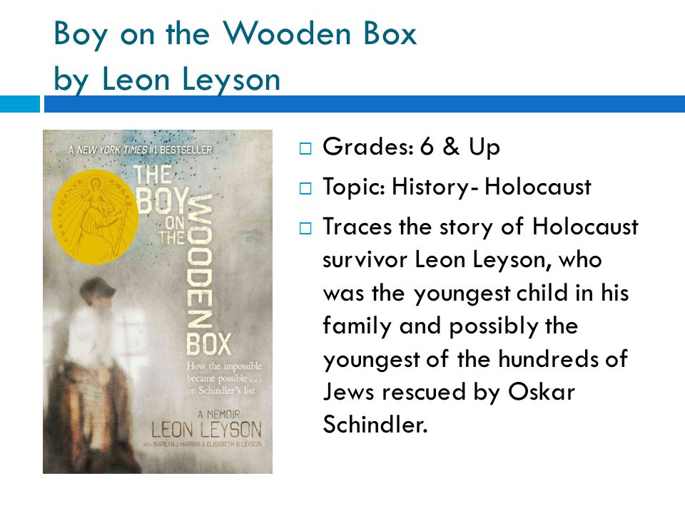 Boy on the Wooden Box by Leon Leyson  Grades: 6 & Up  Topic: History- Holocaust  Traces the story of Holocaust survivor Leon Leyson, who was the youngest child in his family and possibly the youngest of the hundreds of Jews rescued by Oskar Schindler.