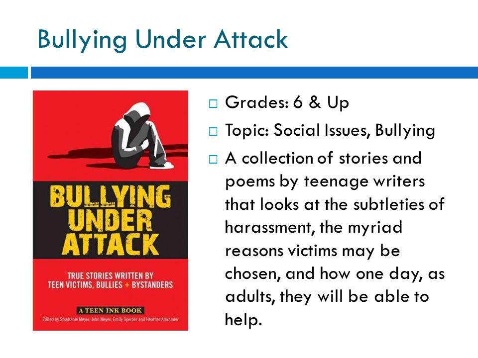 Bullying Under Attack  Grades: 6 & Up  Topic: Social Issues, Bullying  A collection of stories and poems by teenage writers that looks at the subtleties of harassment, the myriad reasons victims may be chosen, and how one day, as adults, they will be able to help.