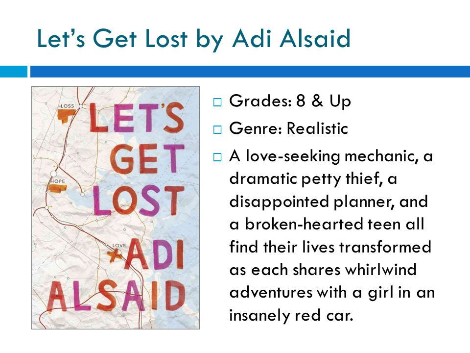 Let's Get Lost by Adi Alsaid  Grades: 8 & Up  Genre: Realistic  A love-seeking mechanic, a dramatic petty thief, a disappointed planner, and a broken-hearted teen all find their lives transformed as each shares whirlwind adventures with a girl in an insanely red car.