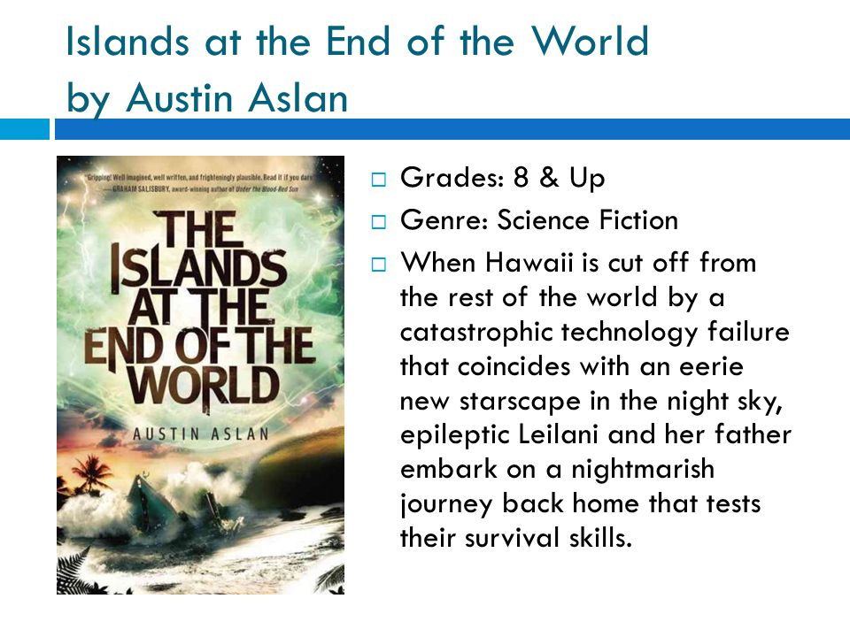 Islands at the End of the World by Austin Aslan  Grades: 8 & Up  Genre: Science Fiction  When Hawaii is cut off from the rest of the world by a catastrophic technology failure that coincides with an eerie new starscape in the night sky, epileptic Leilani and her father embark on a nightmarish journey back home that tests their survival skills.