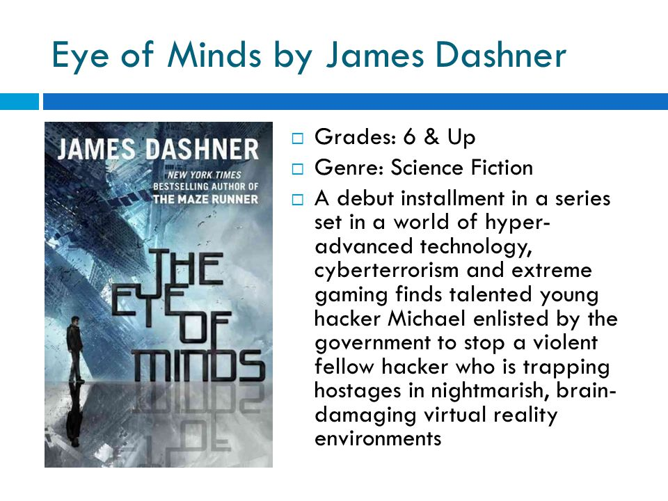Eye of Minds by James Dashner  Grades: 6 & Up  Genre: Science Fiction  A debut installment in a series set in a world of hyper- advanced technology, cyberterrorism and extreme gaming finds talented young hacker Michael enlisted by the government to stop a violent fellow hacker who is trapping hostages in nightmarish, brain- damaging virtual reality environments
