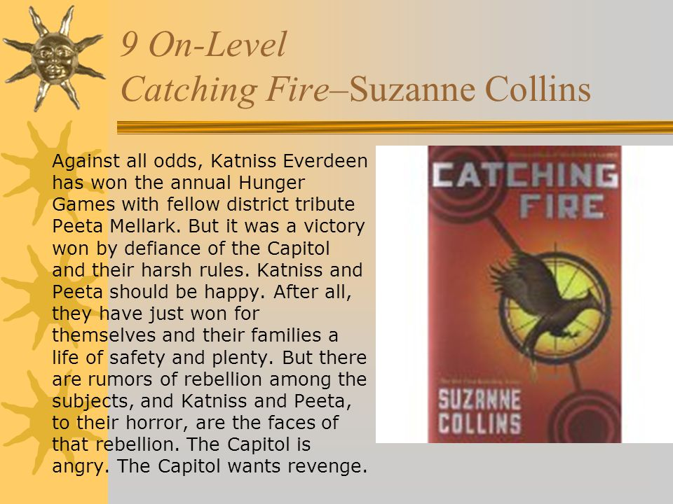 9 On-Level Catching Fire–Suzanne Collins Against all odds, Katniss Everdeen has won the annual Hunger Games with fellow district tribute Peeta Mellark.