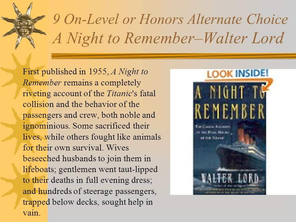 9 On-Level or Honors Alternate Choice A Night to Remember–Walter Lord First published in 1955, A Night to Remember remains a completely riveting account of the Titanic s fatal collision and the behavior of the passengers and crew, both noble and ignominious.